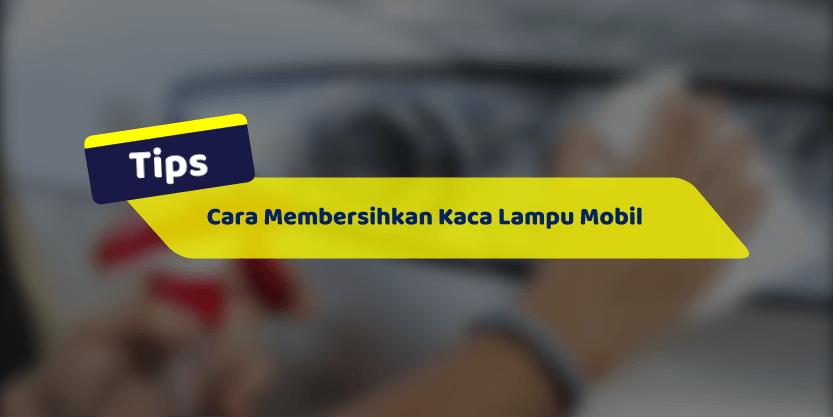 Cara Membersihkan Kaca Lampu Mobil
