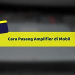 Cara Pasang Amplifier di Mobil Yang Benar dan Aman