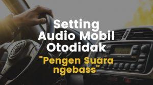 Begini 5 Cara Setting Audio Mobil Standar Secara Autodidak