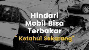 Waspadalah Penyebab Mobil Terbakar yang perlu anda ketahui